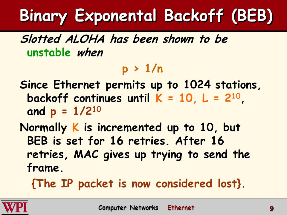 Slotted ALOHA has been shown to be unstable when p > 1/n Since Ethernet permits up to 1024 stations, backoff continues until K = 10, L = 2 10, and p = 1/2 10 Normally K is incremented up to 10, but BEB is set for 16 retries.