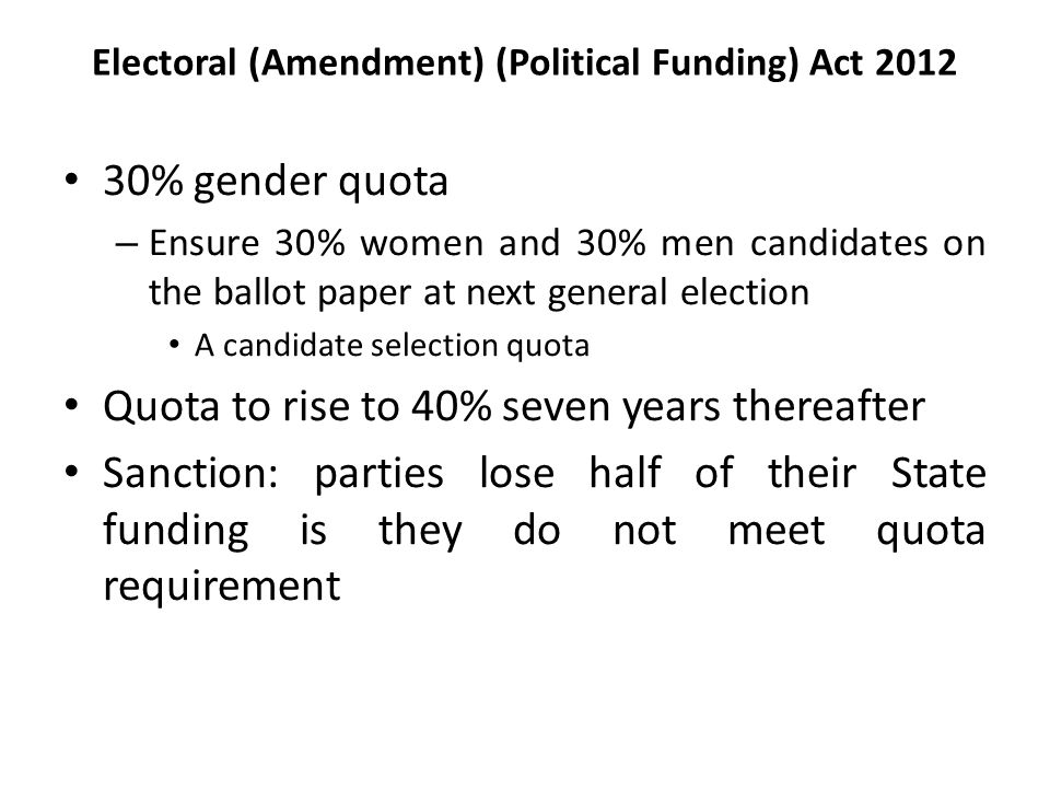 Electoral (Amendment) (Political Funding) Act 2012 30% gender quota – Ensure 30% women and 30% men candidates on the ballot paper at next general election A candidate selection quota Quota to rise to 40% seven years thereafter Sanction: parties lose half of their State funding is they do not meet quota requirement