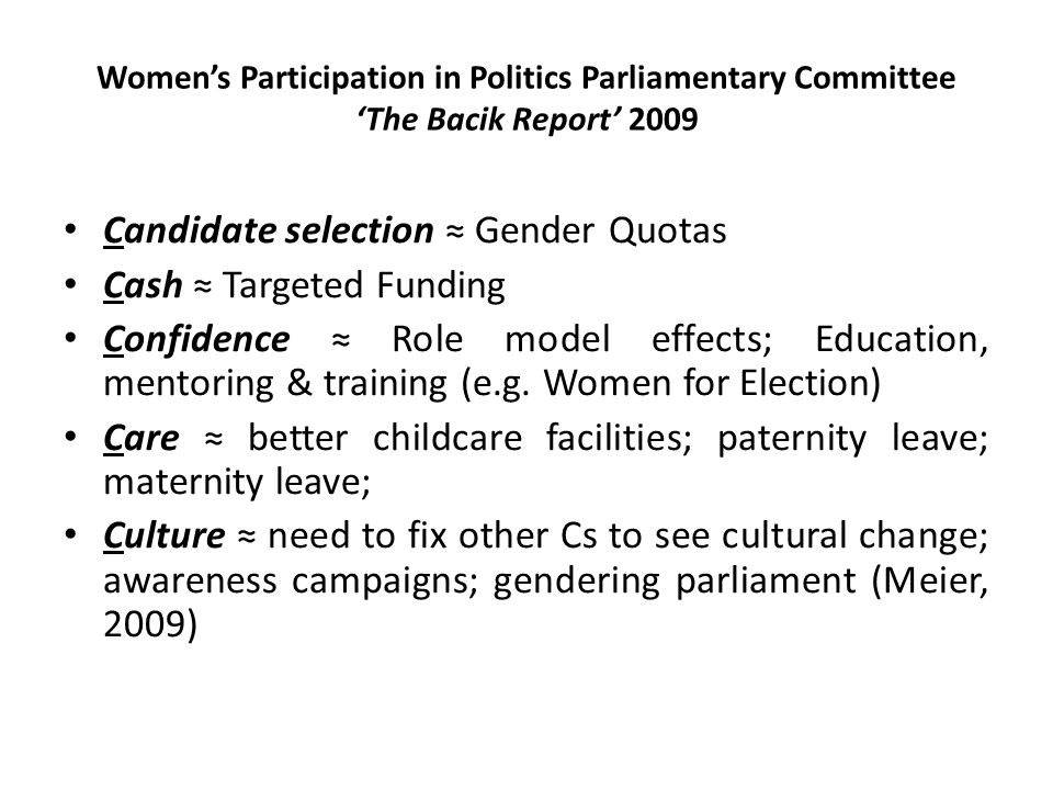 Women's Participation in Politics Parliamentary Committee 'The Bacik Report' 2009 Candidate selection ≈ Gender Quotas Cash ≈ Targeted Funding Confidence ≈ Role model effects; Education, mentoring & training (e.g.