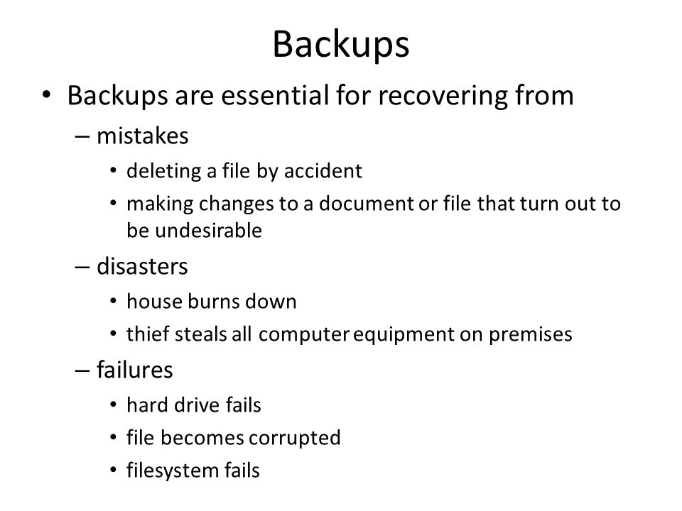 Backups Backups are essential for recovering from – mistakes deleting a file by accident making changes to a document or file that turn out to be undesirable – disasters house burns down thief steals all computer equipment on premises – failures hard drive fails file becomes corrupted filesystem fails