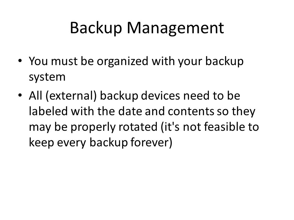 Backup Management You must be organized with your backup system All (external) backup devices need to be labeled with the date and contents so they may be properly rotated (it s not feasible to keep every backup forever)