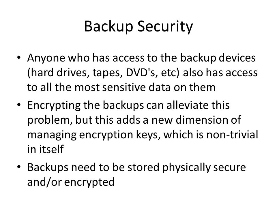 Backup Security Anyone who has access to the backup devices (hard drives, tapes, DVD's, etc) also has access to all the most sensitive data on them En