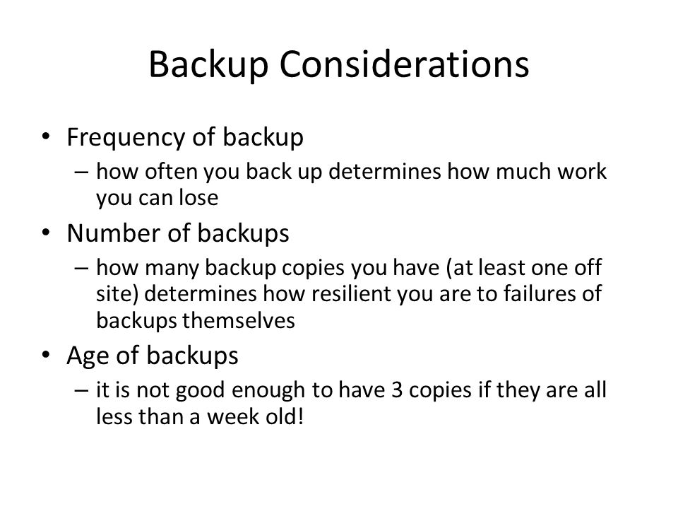 Backup Considerations Frequency of backup – how often you back up determines how much work you can lose Number of backups – how many backup copies you have (at least one off site) determines how resilient you are to failures of backups themselves Age of backups – it is not good enough to have 3 copies if they are all less than a week old!