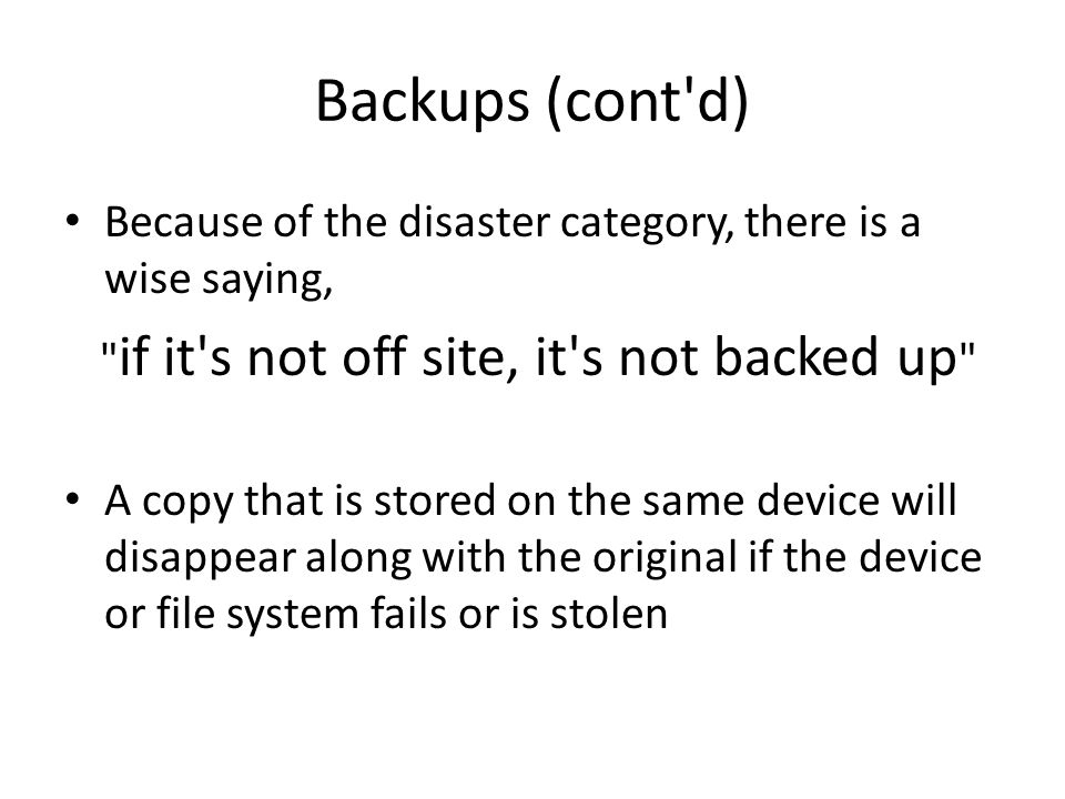 Automatic Backups Example, Windows Backup – back up daily, weekly(default), or monthly (frequency) – keep backups until you delete them (aging) Example, Apple Time Machine – backs up every hour (good frequency) – retains the following (good aging) every hour for a day every day for a week every week thereafter when backup drive is full, it removes oldest backups to make space for new backups