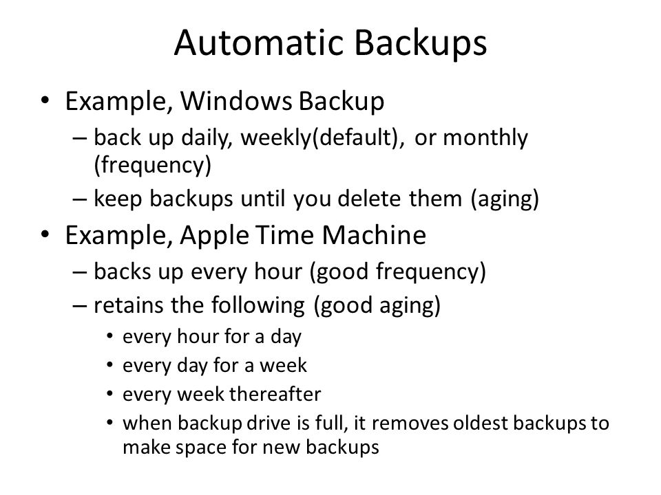 Automatic Backups Example, Windows Backup – back up daily, weekly(default), or monthly (frequency) – keep backups until you delete them (aging) Exampl