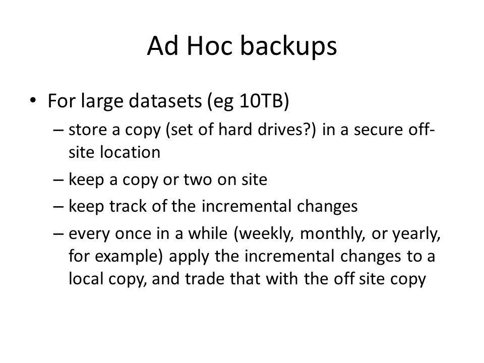 Ad Hoc backups For large datasets (eg 10TB) – store a copy (set of hard drives?) in a secure off- site location – keep a copy or two on site – keep tr