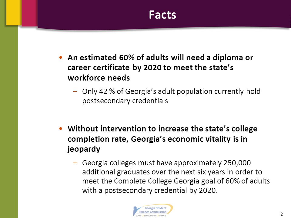 Facts An estimated 60% of adults will need a diploma or career certificate by 2020 to meet the state's workforce needs –Only 42 % of Georgia's adult p