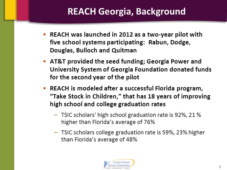 REACH Georgia, Background REACH was launched in 2012 as a two-year pilot with five school systems participating: Rabun, Dodge, Douglas, Bulloch and Quitman AT&T provided the seed funding; Georgia Power and University System of Georgia Foundation donated funds for the second year of the pilot REACH is modeled after a successful Florida program, Take Stock in Children, that has 18 years of improving high school and college graduation rates –TSIC scholars' high school graduation rate is 92%, 21 % higher than Florida's average of 76% –TSIC scholars college graduation rate is 59%, 23% higher than Florida's average of 48% 3