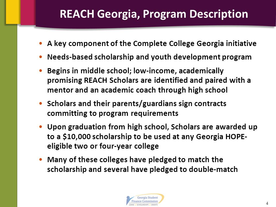 REACH Georgia, Program Description, cont'd Georgia's first needs-based scholarship Locally owned and operated –Community involvement is critical to the program's success –Volunteers can serve as mentors, tutors, provide funding for scholarships and engage Scholars in college and career preparation activities A public-private and state-local program 5
