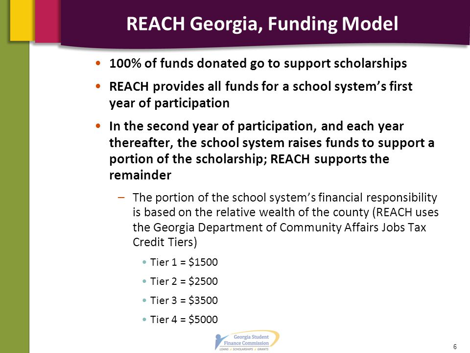 REACH Georgia, Funding Model 100% of funds donated go to support scholarships REACH provides all funds for a school system's first year of participation In the second year of participation, and each year thereafter, the school system raises funds to support a portion of the scholarship; REACH supports the remainder –The portion of the school system's financial responsibility is based on the relative wealth of the county (REACH uses the Georgia Department of Community Affairs Jobs Tax Credit Tiers) Tier 1 = $1500 Tier 2 = $2500 Tier 3 = $3500 Tier 4 = $5000 6