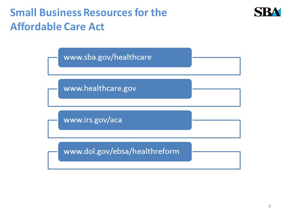 Small Business Resources for the Affordable Care Act www.sba.gov/healthcarewww.healthcare.govwww.irs.gov/acawww.dol.gov/ebsa/healthreform 8