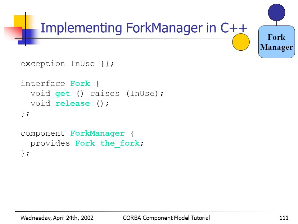 Wednesday, April 24th, 2002CORBA Component Model Tutorial111 Implementing ForkManager in C++ exception InUse {}; interface Fork { void get () raises (InUse); void release (); }; component ForkManager { provides Fork the_fork; }; Fork Manager