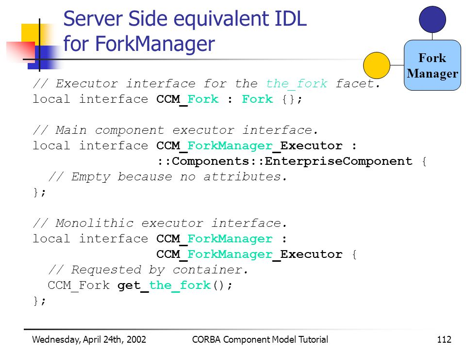 Wednesday, April 24th, 2002CORBA Component Model Tutorial112 Server Side equivalent IDL for ForkManager // Executor interface for the the_fork facet.