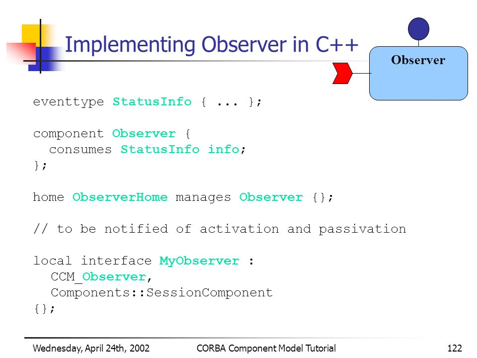 Wednesday, April 24th, 2002CORBA Component Model Tutorial122 Implementing Observer in C++ eventtype StatusInfo {...