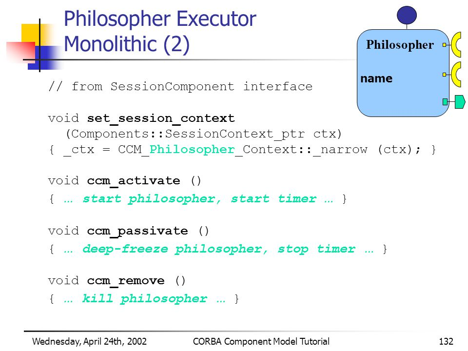 Wednesday, April 24th, 2002CORBA Component Model Tutorial132 Philosopher Executor Monolithic (2) // from SessionComponent interface void set_session_context (Components::SessionContext_ptr ctx) { _ctx = CCM_Philosopher_Context::_narrow (ctx); } void ccm_activate () { … start philosopher, start timer … } void ccm_passivate () { … deep-freeze philosopher, stop timer … } void ccm_remove () { … kill philosopher … } Philosopher name