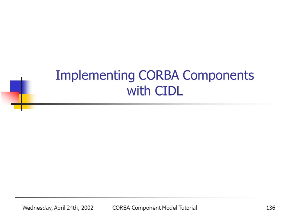 Wednesday, April 24th, 2002CORBA Component Model Tutorial136 Implementing CORBA Components with CIDL