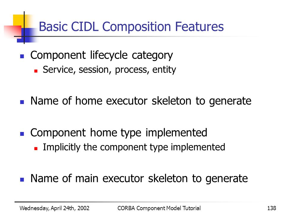 Wednesday, April 24th, 2002CORBA Component Model Tutorial138 Basic CIDL Composition Features Component lifecycle category Service, session, process, entity Name of home executor skeleton to generate Component home type implemented Implicitly the component type implemented Name of main executor skeleton to generate