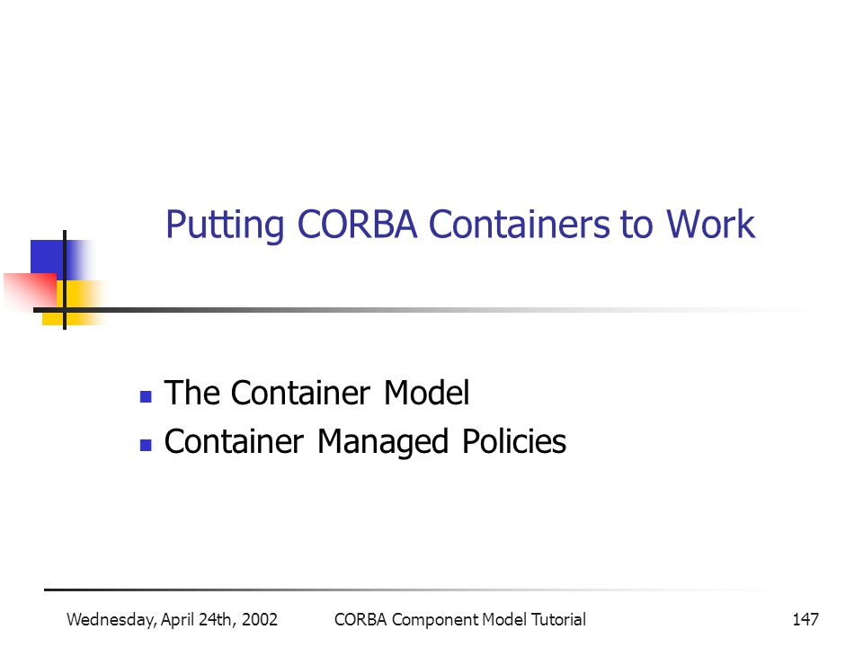 Wednesday, April 24th, 2002CORBA Component Model Tutorial147 Putting CORBA Containers to Work The Container Model Container Managed Policies