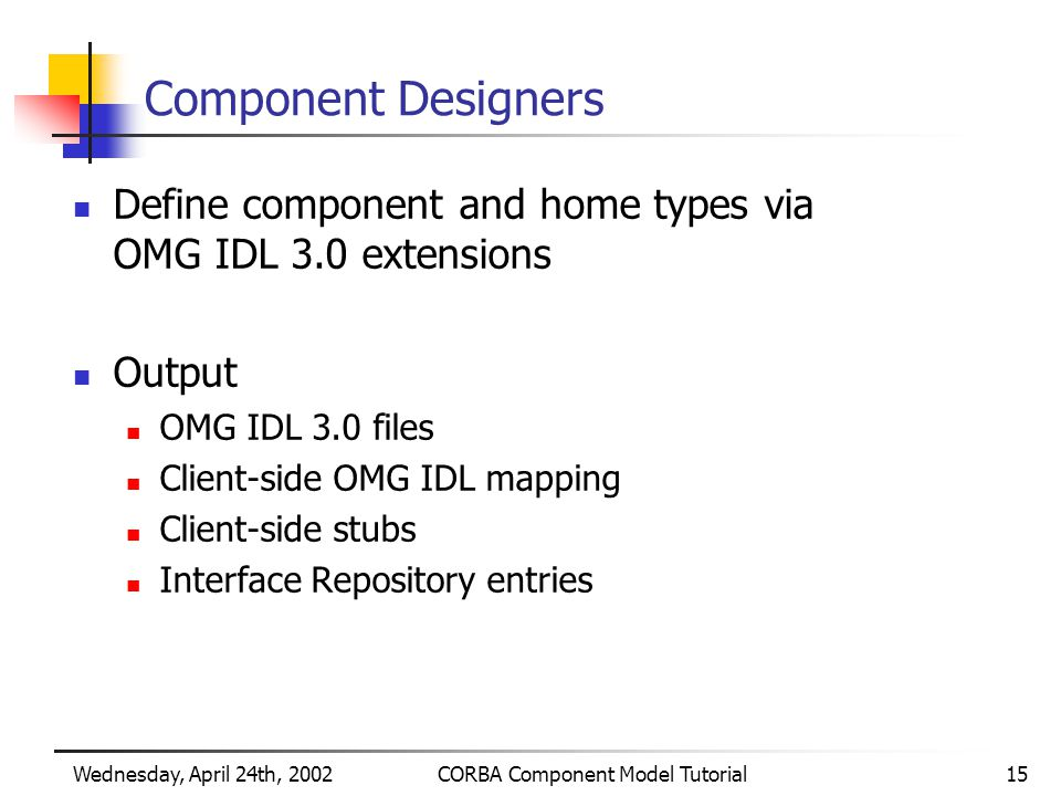 Wednesday, April 24th, 2002CORBA Component Model Tutorial15 Component Designers Define component and home types via OMG IDL 3.0 extensions Output OMG IDL 3.0 files Client-side OMG IDL mapping Client-side stubs Interface Repository entries