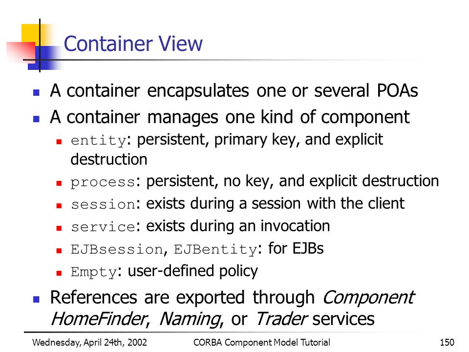 Wednesday, April 24th, 2002CORBA Component Model Tutorial150 Container View A container encapsulates one or several POAs A container manages one kind of component entity : persistent, primary key, and explicit destruction process : persistent, no key, and explicit destruction session : exists during a session with the client service : exists during an invocation EJBsession, EJBentity : for EJBs Empty : user-defined policy References are exported through Component HomeFinder, Naming, or Trader services