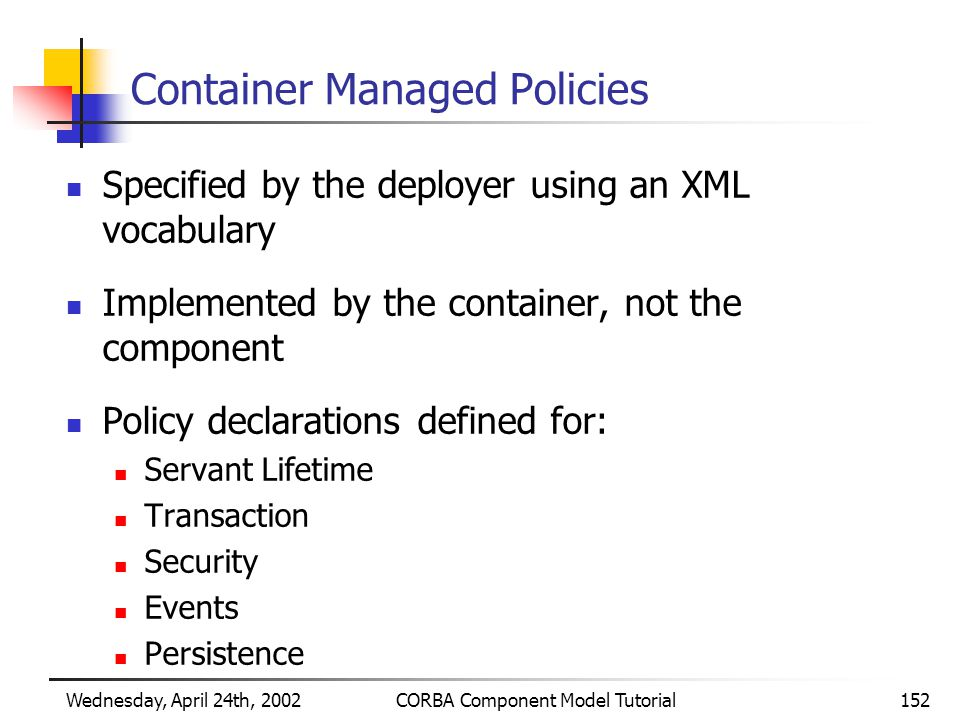 Wednesday, April 24th, 2002CORBA Component Model Tutorial152 Container Managed Policies Specified by the deployer using an XML vocabulary Implemented by the container, not the component Policy declarations defined for: Servant Lifetime Transaction Security Events Persistence