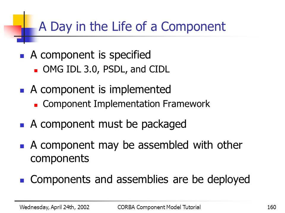 Wednesday, April 24th, 2002CORBA Component Model Tutorial160 A Day in the Life of a Component A component is specified OMG IDL 3.0, PSDL, and CIDL A component is implemented Component Implementation Framework A component must be packaged A component may be assembled with other components Components and assemblies are be deployed