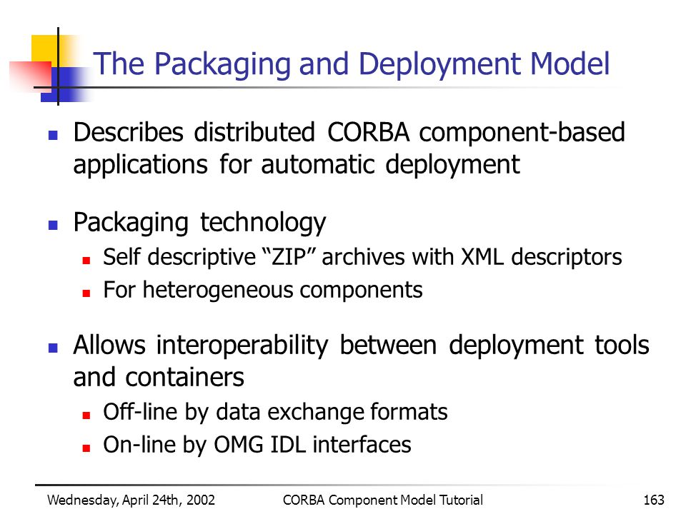 Wednesday, April 24th, 2002CORBA Component Model Tutorial163 The Packaging and Deployment Model Describes distributed CORBA component-based applications for automatic deployment Packaging technology Self descriptive ZIP archives with XML descriptors For heterogeneous components Allows interoperability between deployment tools and containers Off-line by data exchange formats On-line by OMG IDL interfaces