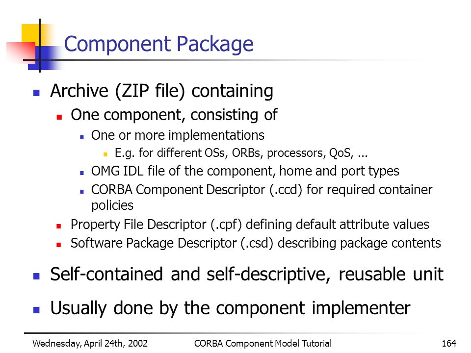 Wednesday, April 24th, 2002CORBA Component Model Tutorial164 Component Package Archive (ZIP file) containing One component, consisting of One or more implementations E.g.