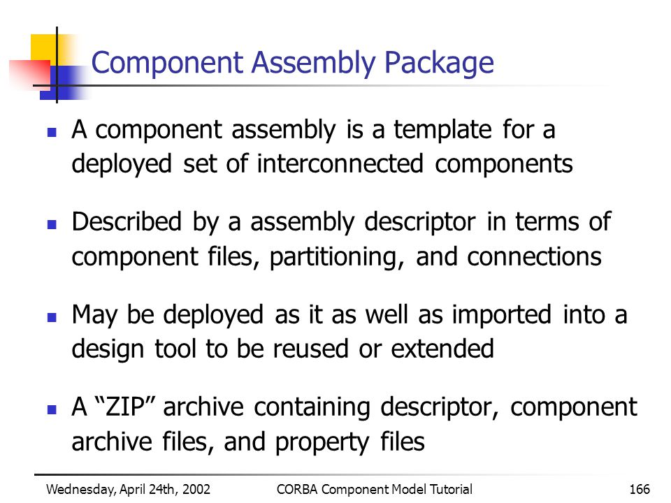 Wednesday, April 24th, 2002CORBA Component Model Tutorial166 Component Assembly Package A component assembly is a template for a deployed set of interconnected components Described by a assembly descriptor in terms of component files, partitioning, and connections May be deployed as it as well as imported into a design tool to be reused or extended A ZIP archive containing descriptor, component archive files, and property files