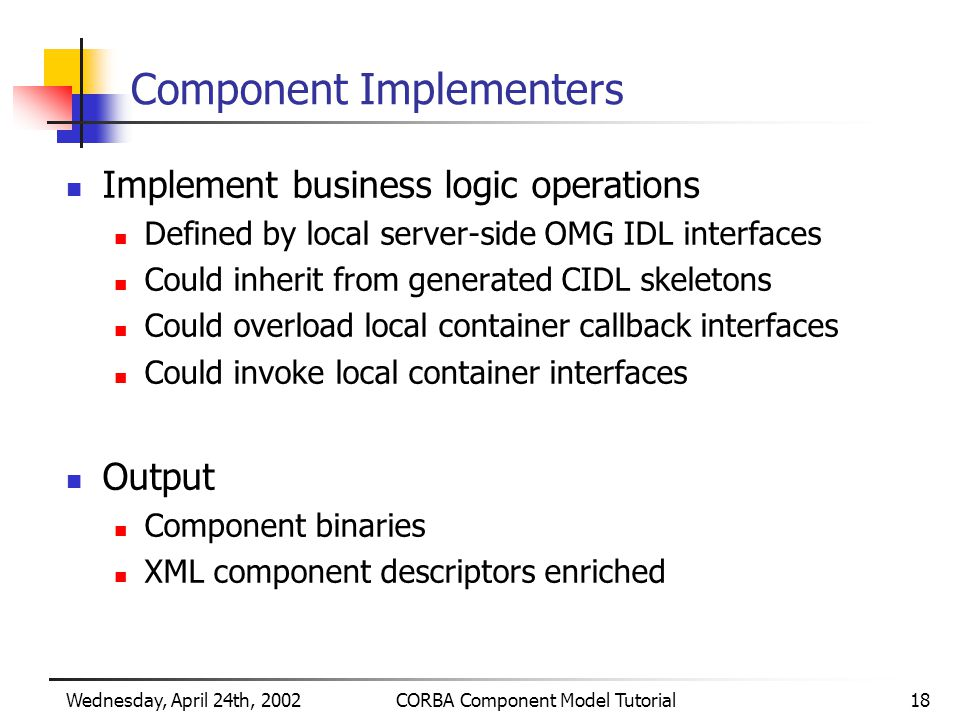 Wednesday, April 24th, 2002CORBA Component Model Tutorial18 Component Implementers Implement business logic operations Defined by local server-side OMG IDL interfaces Could inherit from generated CIDL skeletons Could overload local container callback interfaces Could invoke local container interfaces Output Component binaries XML component descriptors enriched