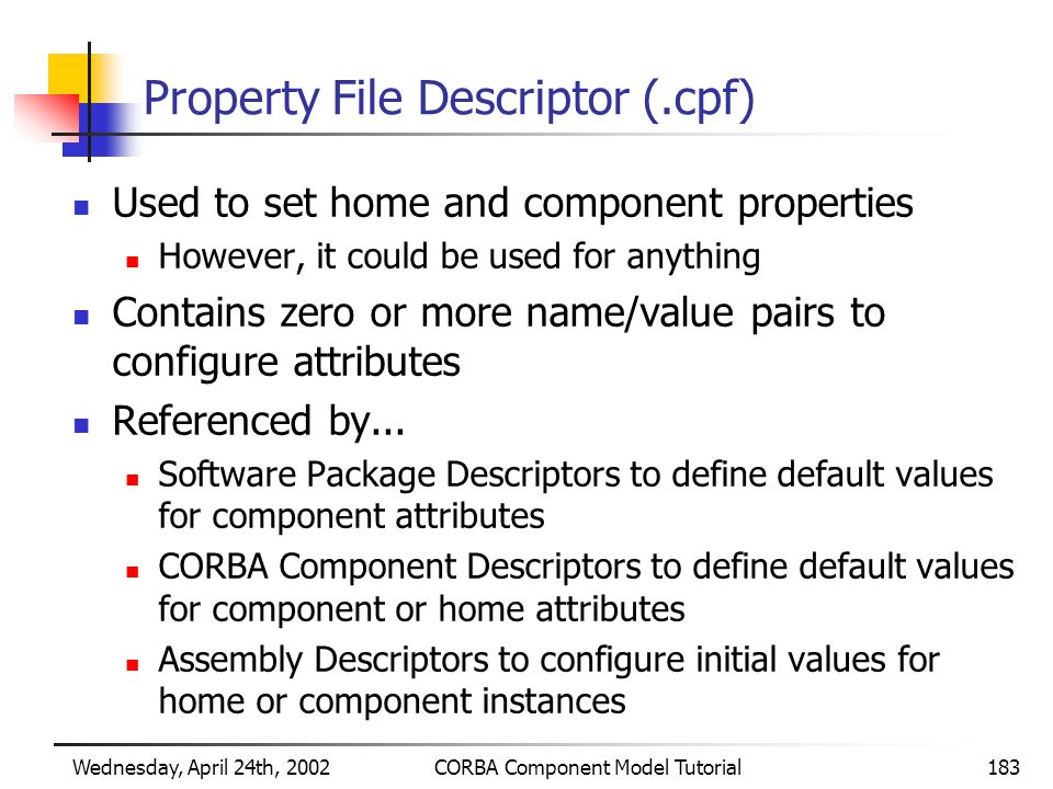 Wednesday, April 24th, 2002CORBA Component Model Tutorial183 Property File Descriptor (.cpf) Used to set home and component properties However, it could be used for anything Contains zero or more name/value pairs to configure attributes Referenced by...