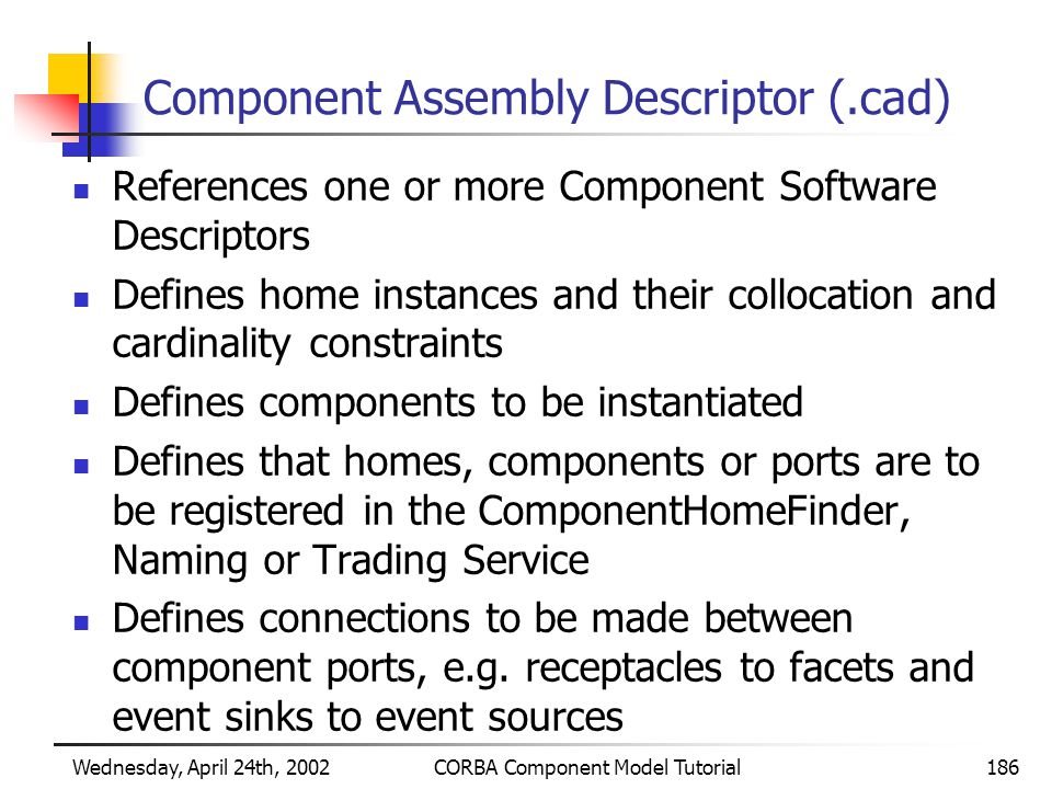 Wednesday, April 24th, 2002CORBA Component Model Tutorial186 Component Assembly Descriptor (.cad) References one or more Component Software Descriptors Defines home instances and their collocation and cardinality constraints Defines components to be instantiated Defines that homes, components or ports are to be registered in the ComponentHomeFinder, Naming or Trading Service Defines connections to be made between component ports, e.g.