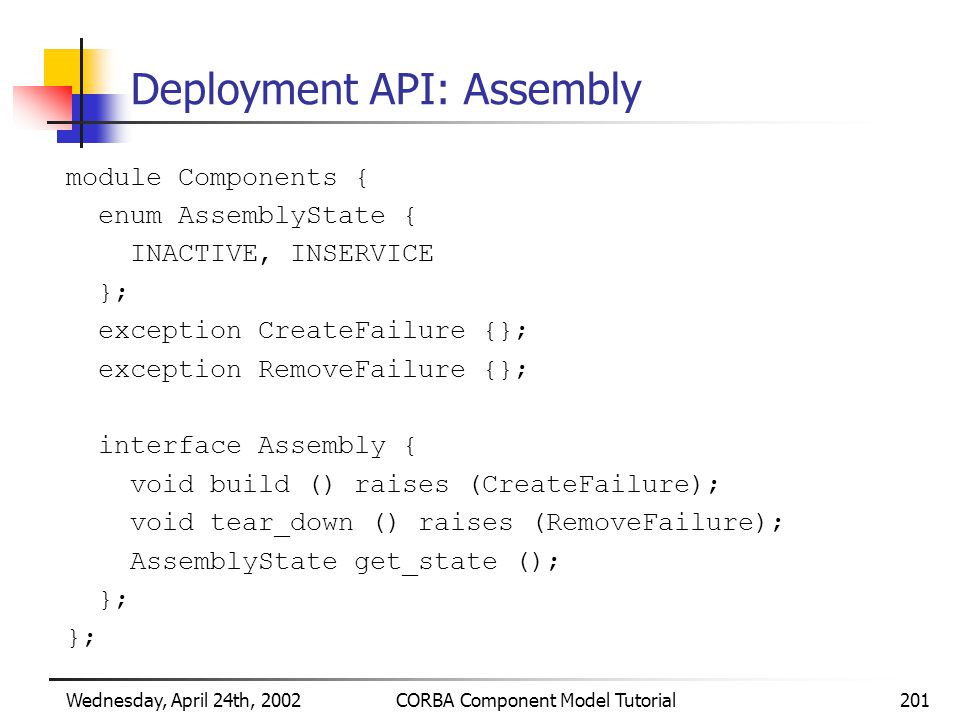 Wednesday, April 24th, 2002CORBA Component Model Tutorial201 Deployment API: Assembly module Components { enum AssemblyState { INACTIVE, INSERVICE }; exception CreateFailure {}; exception RemoveFailure {}; interface Assembly { void build () raises (CreateFailure); void tear_down () raises (RemoveFailure); AssemblyState get_state (); };