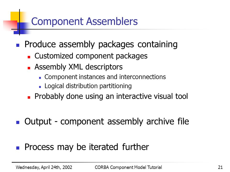 Wednesday, April 24th, 2002CORBA Component Model Tutorial21 Component Assemblers Produce assembly packages containing Customized component packages Assembly XML descriptors Component instances and interconnections Logical distribution partitioning Probably done using an interactive visual tool Output - component assembly archive file Process may be iterated further