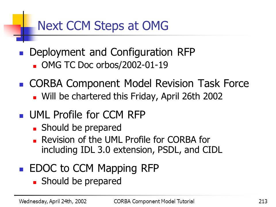 Wednesday, April 24th, 2002CORBA Component Model Tutorial213 Next CCM Steps at OMG Deployment and Configuration RFP OMG TC Doc orbos/2002-01-19 CORBA Component Model Revision Task Force Will be chartered this Friday, April 26th 2002 UML Profile for CCM RFP Should be prepared Revision of the UML Profile for CORBA for including IDL 3.0 extension, PSDL, and CIDL EDOC to CCM Mapping RFP Should be prepared