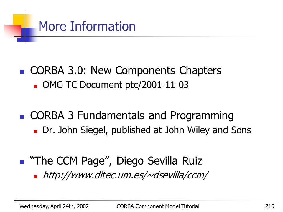 Wednesday, April 24th, 2002CORBA Component Model Tutorial216 More Information CORBA 3.0: New Components Chapters OMG TC Document ptc/2001-11-03 CORBA 3 Fundamentals and Programming Dr.
