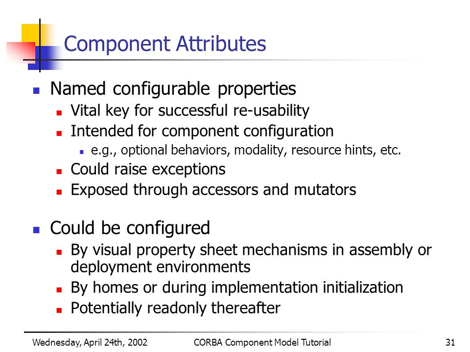Wednesday, April 24th, 2002CORBA Component Model Tutorial31 Component Attributes Named configurable properties Vital key for successful re-usability Intended for component configuration e.g., optional behaviors, modality, resource hints, etc.