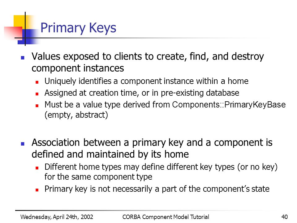 Wednesday, April 24th, 2002CORBA Component Model Tutorial40 Primary Keys Values exposed to clients to create, find, and destroy component instances Uniquely identifies a component instance within a home Assigned at creation time, or in pre-existing database Must be a value type derived from Components::PrimaryKeyBase (empty, abstract) Association between a primary key and a component is defined and maintained by its home Different home types may define different key types (or no key) for the same component type Primary key is not necessarily a part of the component's state