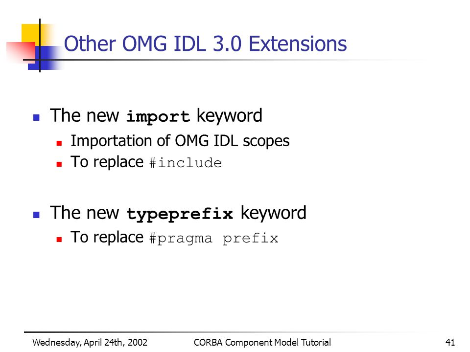 Wednesday, April 24th, 2002CORBA Component Model Tutorial41 Other OMG IDL 3.0 Extensions The new import keyword Importation of OMG IDL scopes To replace #include The new typeprefix keyword To replace #pragma prefix