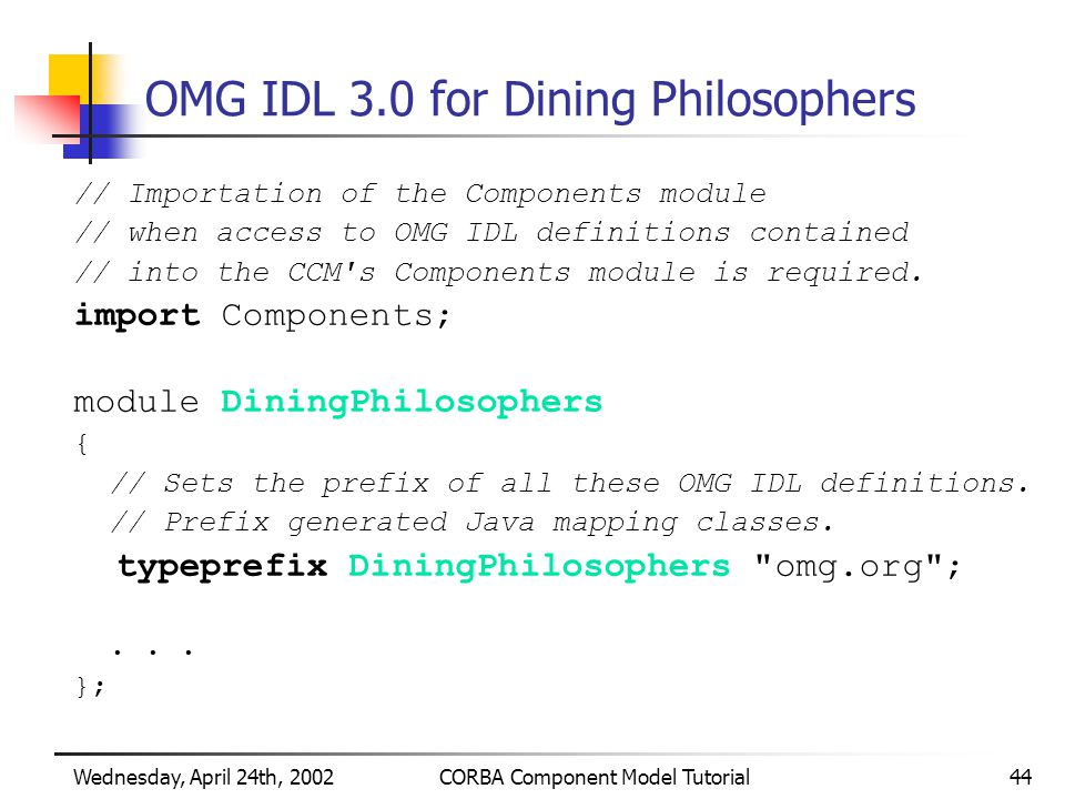 Wednesday, April 24th, 2002CORBA Component Model Tutorial44 OMG IDL 3.0 for Dining Philosophers // Importation of the Components module // when access to OMG IDL definitions contained // into the CCM s Components module is required.