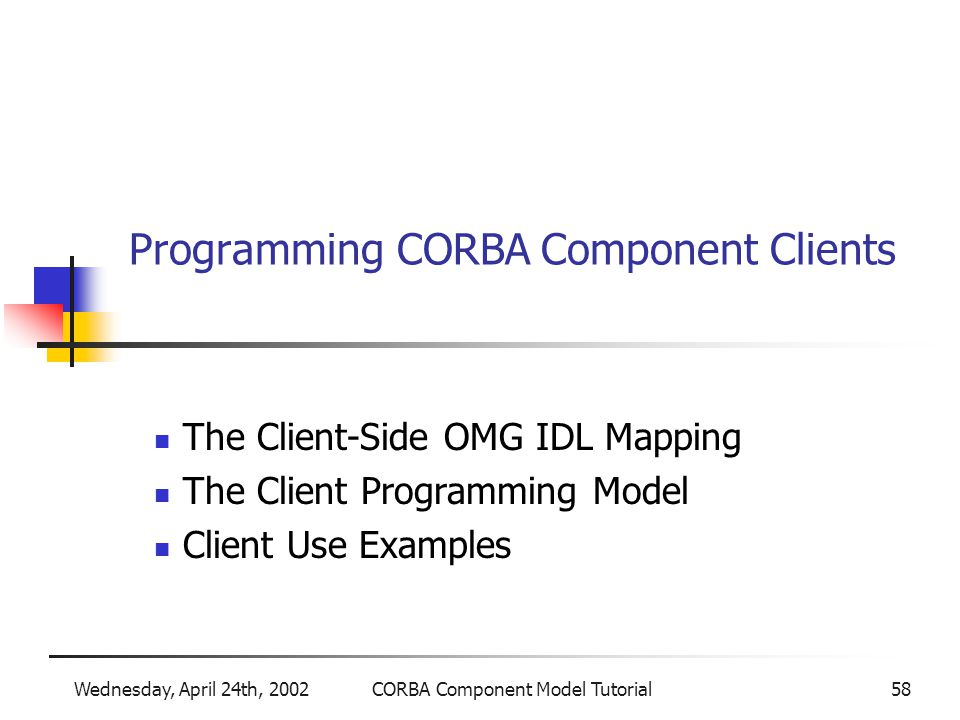 Wednesday, April 24th, 2002CORBA Component Model Tutorial58 Programming CORBA Component Clients The Client-Side OMG IDL Mapping The Client Programming Model Client Use Examples