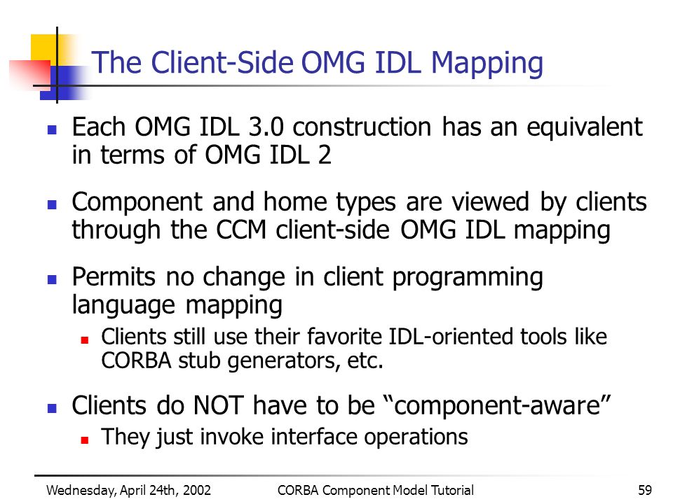Wednesday, April 24th, 2002CORBA Component Model Tutorial59 The Client-Side OMG IDL Mapping Each OMG IDL 3.0 construction has an equivalent in terms of OMG IDL 2 Component and home types are viewed by clients through the CCM client-side OMG IDL mapping Permits no change in client programming language mapping Clients still use their favorite IDL-oriented tools like CORBA stub generators, etc.