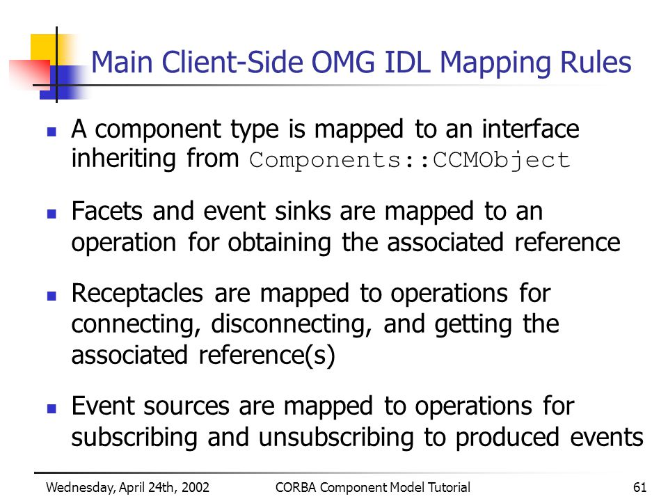 Wednesday, April 24th, 2002CORBA Component Model Tutorial61 Main Client-Side OMG IDL Mapping Rules A component type is mapped to an interface inheriting from Components::CCMObject Facets and event sinks are mapped to an operation for obtaining the associated reference Receptacles are mapped to operations for connecting, disconnecting, and getting the associated reference(s) Event sources are mapped to operations for subscribing and unsubscribing to produced events