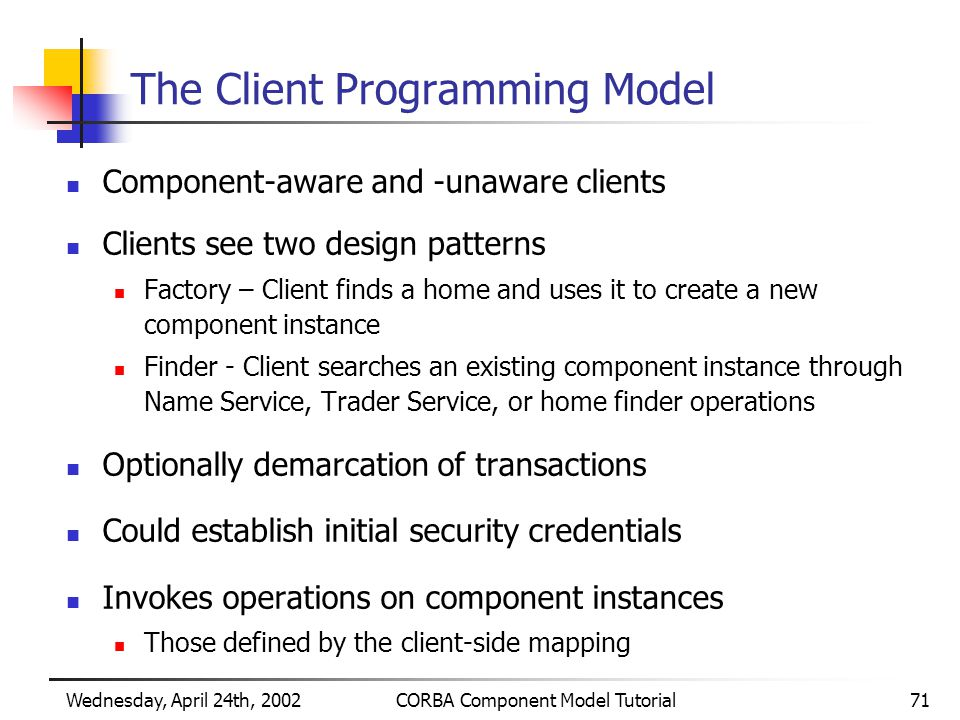 Wednesday, April 24th, 2002CORBA Component Model Tutorial71 The Client Programming Model Component-aware and -unaware clients Clients see two design patterns Factory – Client finds a home and uses it to create a new component instance Finder - Client searches an existing component instance through Name Service, Trader Service, or home finder operations Optionally demarcation of transactions Could establish initial security credentials Invokes operations on component instances Those defined by the client-side mapping