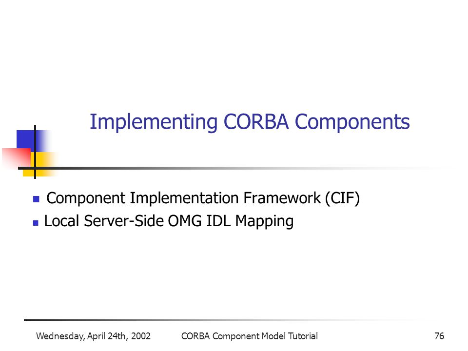 Wednesday, April 24th, 2002CORBA Component Model Tutorial76 Implementing CORBA Components Component Implementation Framework (CIF) Local Server-Side OMG IDL Mapping