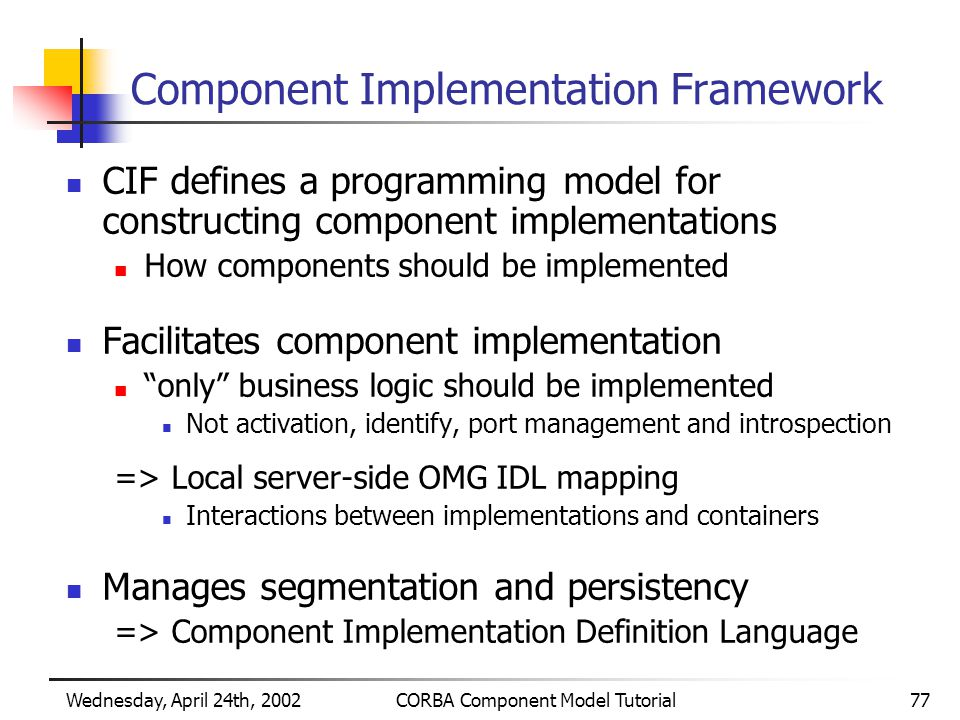 Wednesday, April 24th, 2002CORBA Component Model Tutorial77 Component Implementation Framework CIF defines a programming model for constructing component implementations How components should be implemented Facilitates component implementation only business logic should be implemented Not activation, identify, port management and introspection => Local server-side OMG IDL mapping Interactions between implementations and containers Manages segmentation and persistency => Component Implementation Definition Language