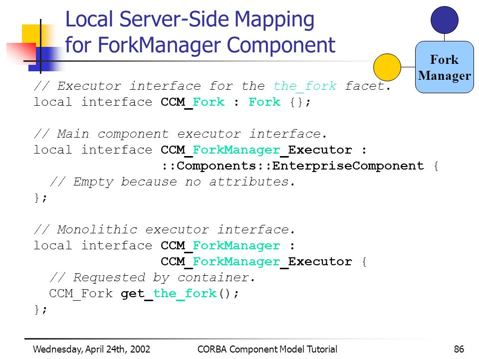 Wednesday, April 24th, 2002CORBA Component Model Tutorial86 Local Server-Side Mapping for ForkManager Component // Executor interface for the the_fork facet.