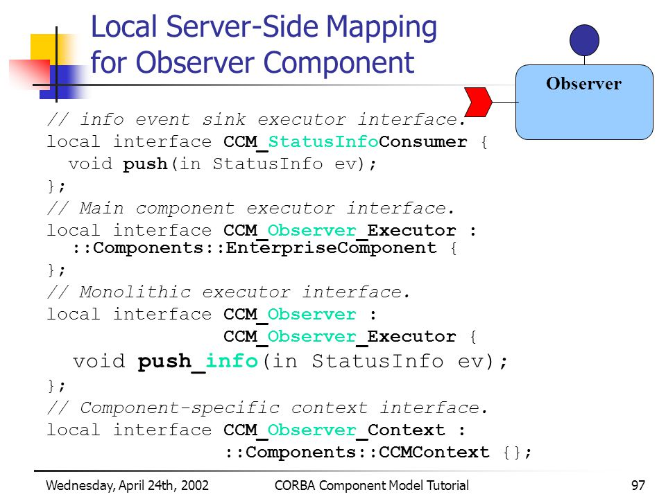 Wednesday, April 24th, 2002CORBA Component Model Tutorial97 Local Server-Side Mapping for Observer Component // info event sink executor interface.