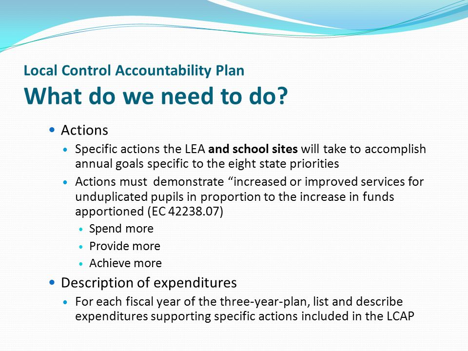 Local Control Accountability Plan What do we need to do? Actions Specific actions the LEA and school sites will take to accomplish annual goals specif