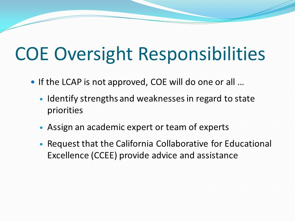COE Oversight Responsibilities If the LCAP is not approved, COE will do one or all … Identify strengths and weaknesses in regard to state priorities A